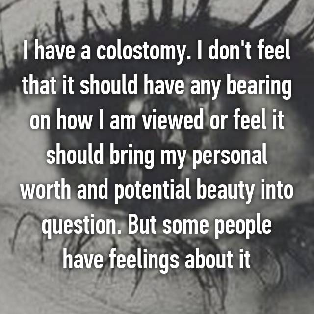I have a colostomy. I don't feel that it should have any bearing on how I am viewed or feel it should bring my personal worth and potential beauty into question. But some people have feelings about it