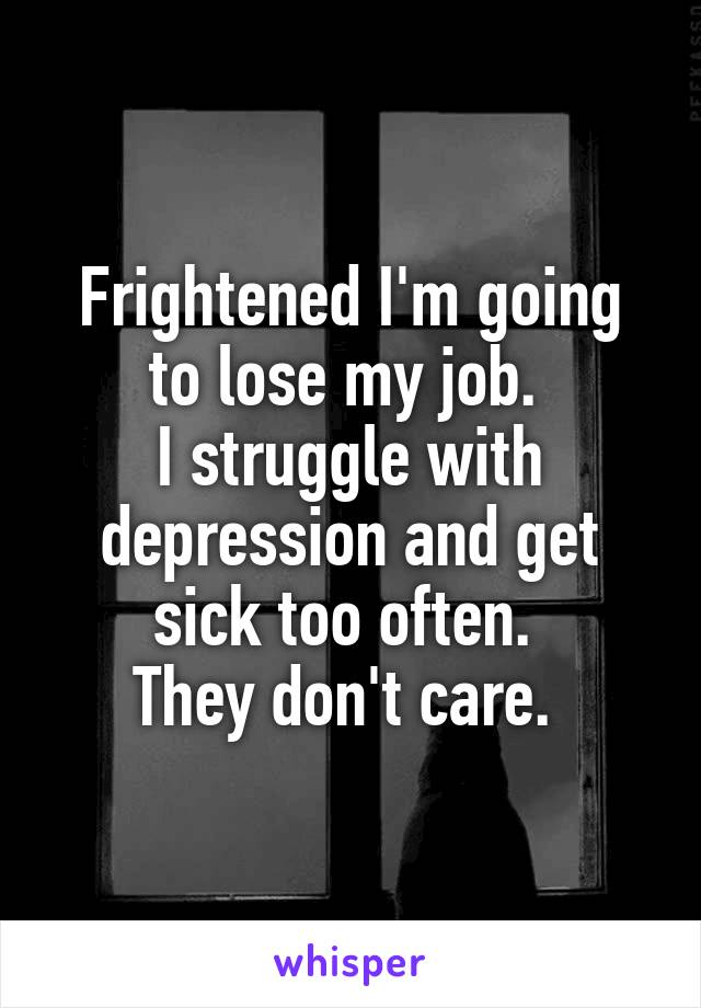 Frightened I'm going to lose my job.  I struggle with depression and get sick too often.  They don't care.