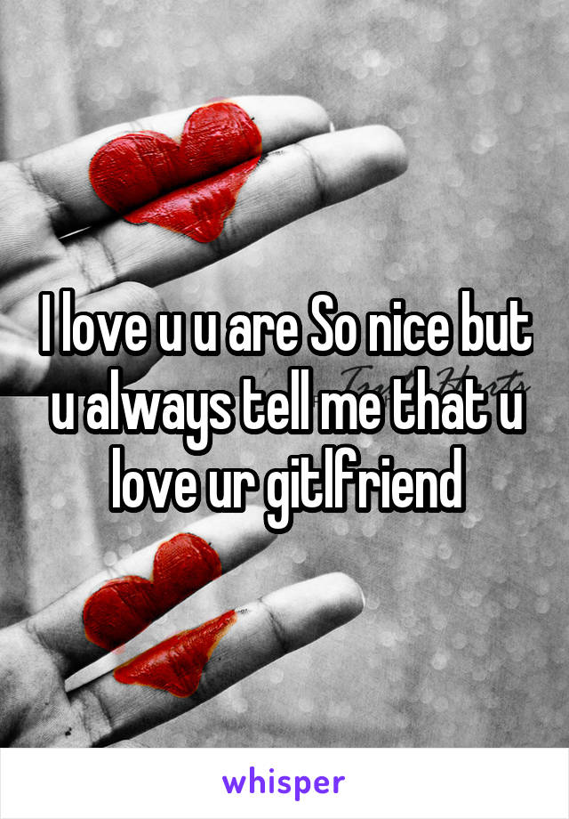 i love u u are so nice but u always tell me that u love ur gitlfriend