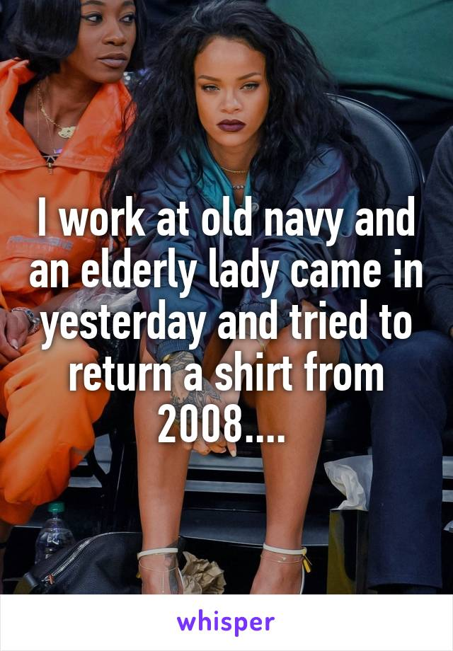 I work at old navy and an elderly lady came in yesterday and tried to return a shirt from 2008....