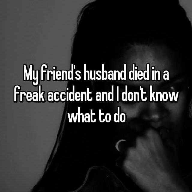 My friend's husband died in a freak accident and I don't know what to do