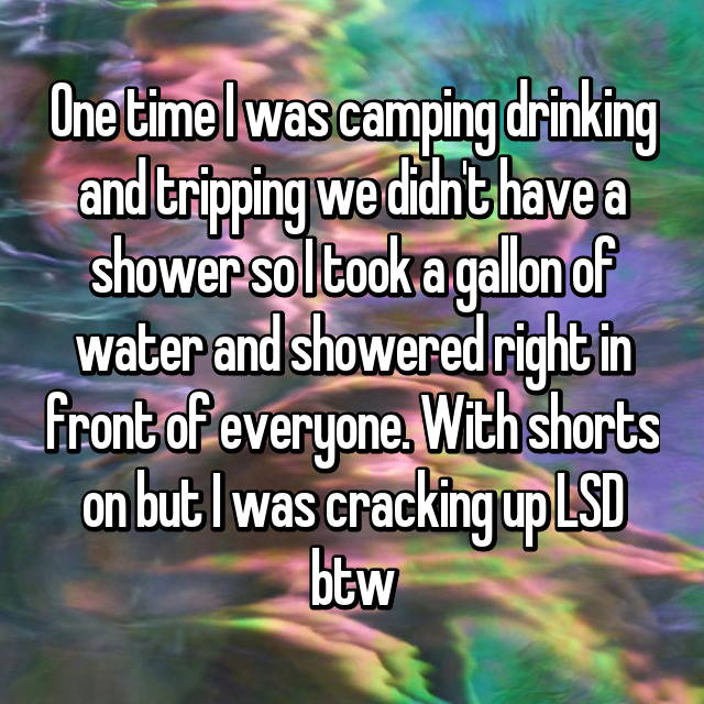 One time I was camping drinking and tripping we didn't have a shower so I took a gallon of water and showered right in front of everyone. With shorts on but I was cracking up LSD btw