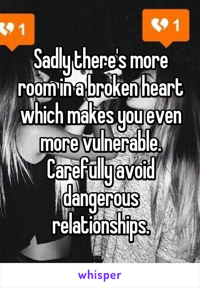 Sadly there's more room in a broken heart which makes you