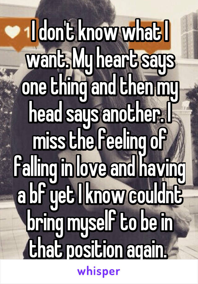 I don't know what I want. My heart says one thing and then my head says another. I miss the feeling of falling in love and having a bf yet I know couldnt bring myself to be in that position again.
