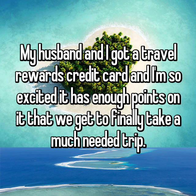 My husband and I got a travel rewards credit card and I'm so excited it has enough points on it that we get to finally take a much needed trip.