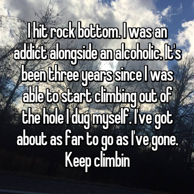 I hit rock bottom. I was an addict alongside an alcoholic. It's been three years since I was able to start climbing out of the hole I dug myself. I've got about as far to go as I've gone. Keep climbin