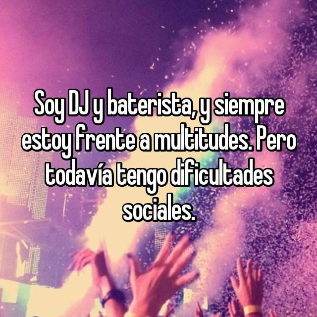 Soy DJ y baterista, y siempre estoy frente a multitudes. Pero todavía tengo dificultades sociales.