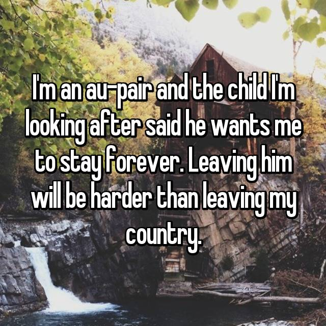 I'm an au-pair and the child I'm looking after said he wants me to stay forever. Leaving him will be harder than leaving my country.