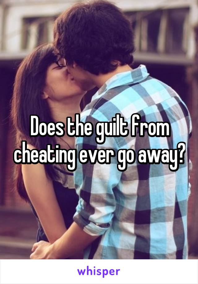 Does the guilt from cheating ever go away?