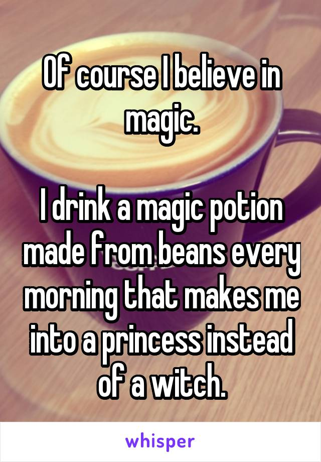 Of Course I Believe In Magic I Drink A Magic Potion Made