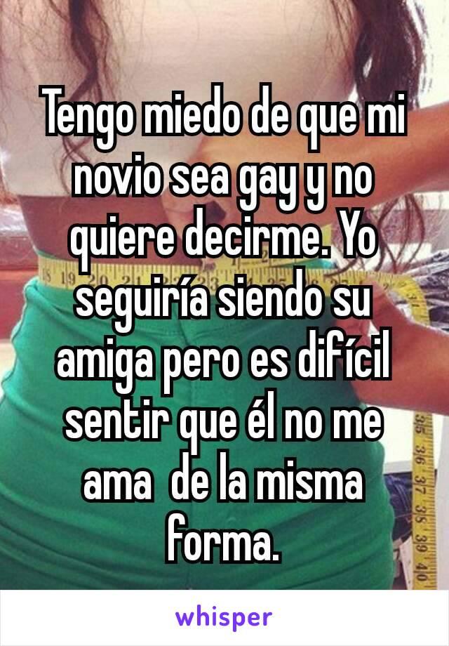 Tengo miedo de que mi novio sea gay y no quiere decirme. Yo seguiría siendo su amiga pero es difícil sentir que él no me ama  de la misma forma.