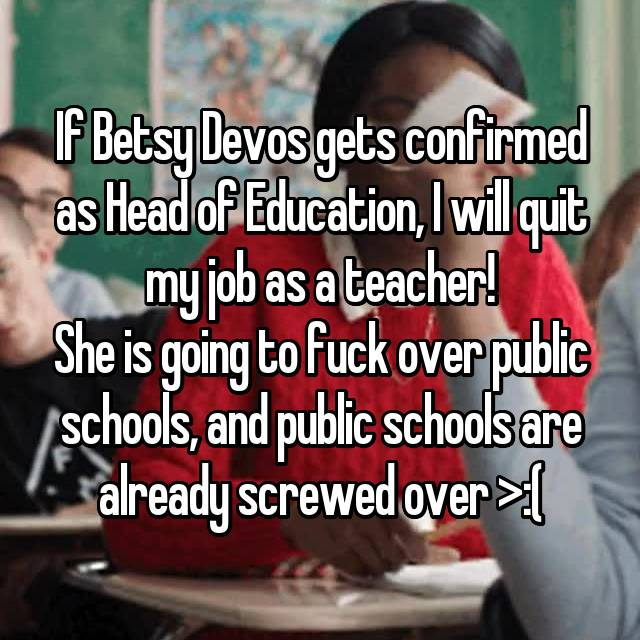 If Betsy Devos gets confirmed as Head of Education, I will quit my job as a teacher! She is going to fuck over public schools, and public schools are already screwed over >:(