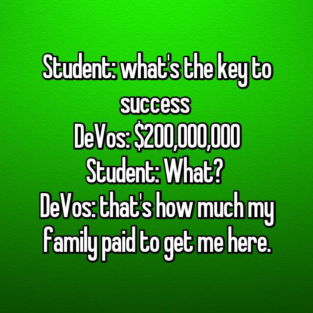 Student: what's the key to success  DeVos: $200,000,000 Student: What?  DeVos: that's how much my family paid to get me here.