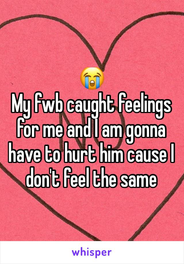 😭 My fwb caught feelings for me and I am gonna have to hurt him cause I don't feel the same