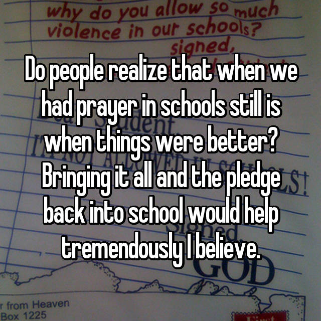 Do people realize that when we had prayer in schools still is when things were better? Bringing it all and the pledge back into school would help tremendously I believe.