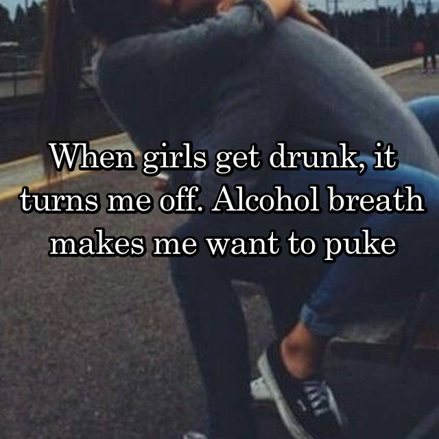 When girls get drunk, it turns me off. Alcohol breath makes me want to puke