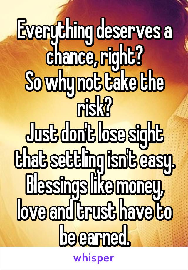 Everything deserves a chance, right? So why not take the risk? Just don't lose sight that settling isn't easy. Blessings like money, love and trust have to be earned.