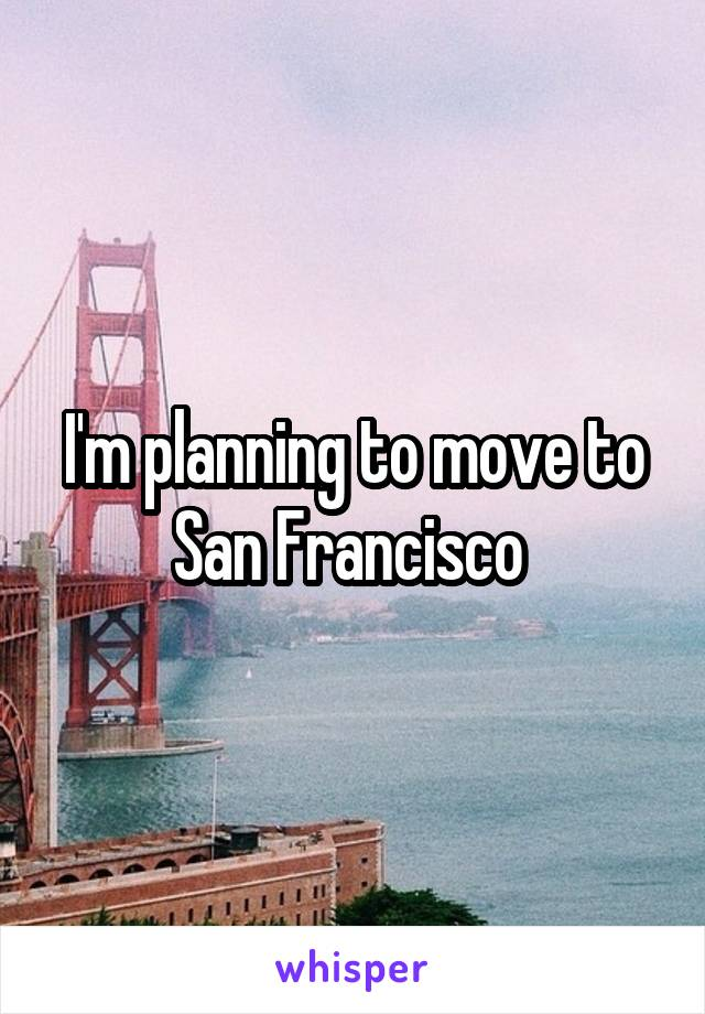I'm planning to move to San Francisco