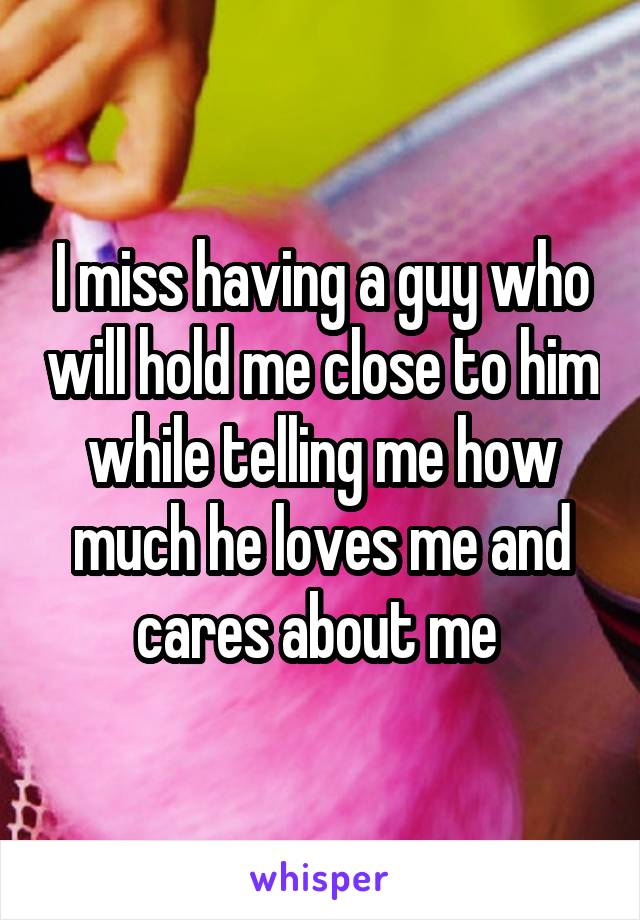 I miss having a guy who will hold me close to him while telling me how much he loves me and cares about me