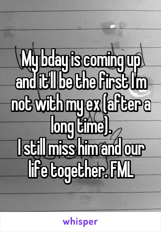 My bday is coming up and it'll be the first I'm not with my ex (after a long time). I still miss him and our life together. FML
