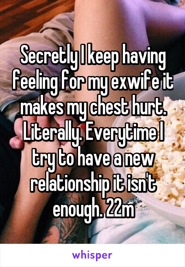Secretly I keep having feeling for my exwife it makes my chest hurt. Literally. Everytime I try to have a new relationship it isn't enough. 22m