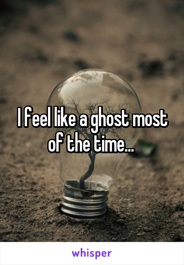 I feel like a ghost most of the time...