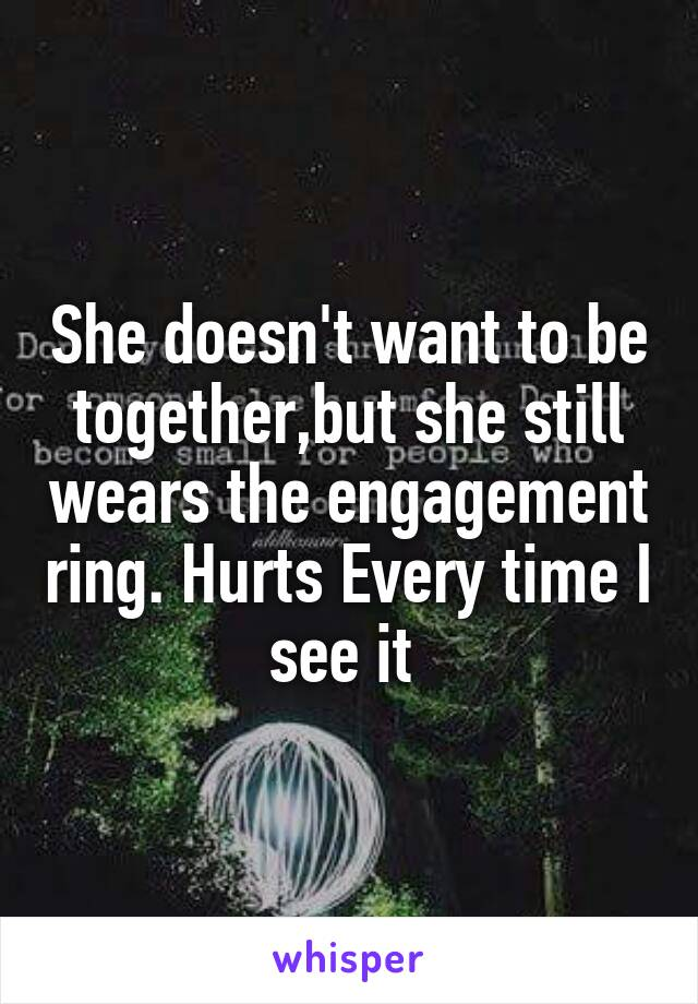 She doesn't want to be together,but she still wears the engagement ring. Hurts Every time I see it