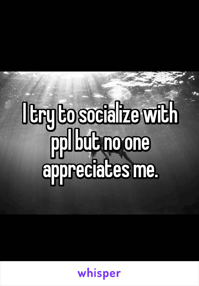 I try to socialize with ppl but no one appreciates me.