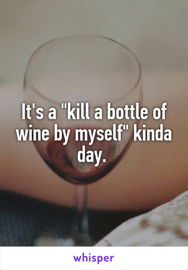 """It's a """"kill a bottle of wine by myself"""" kinda day."""