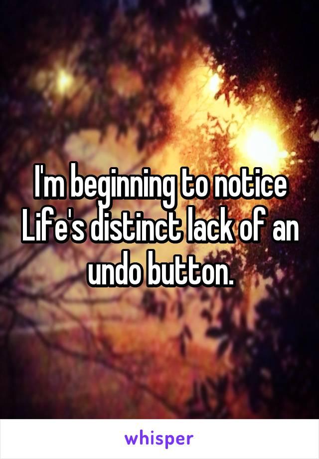 I'm beginning to notice Life's distinct lack of an undo button.