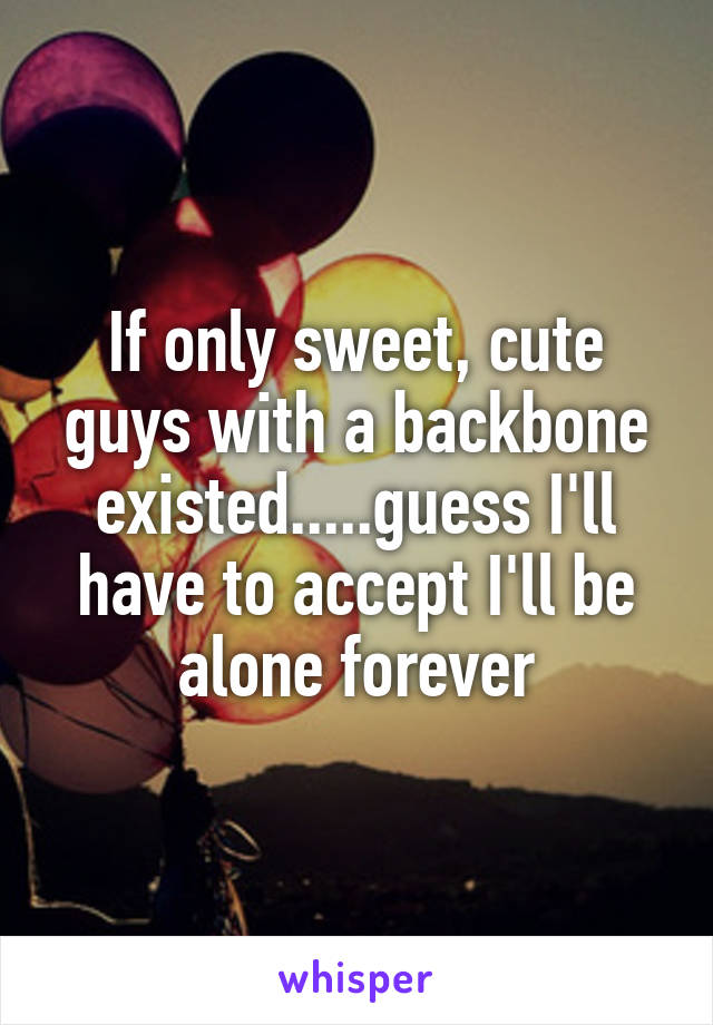 If only sweet, cute guys with a backbone existed.....guess I'll have to accept I'll be alone forever