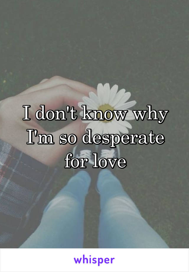I don't know why I'm so desperate for love