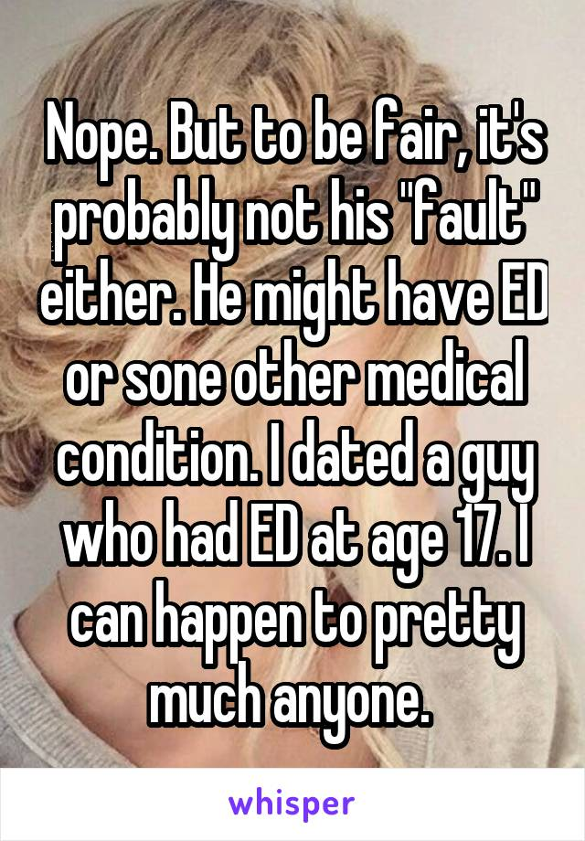 "Nope. But to be fair, it's probably not his ""fault"" either. He might have ED or sone other medical condition. I dated a guy who had ED at age 17. I can happen to pretty much anyone."