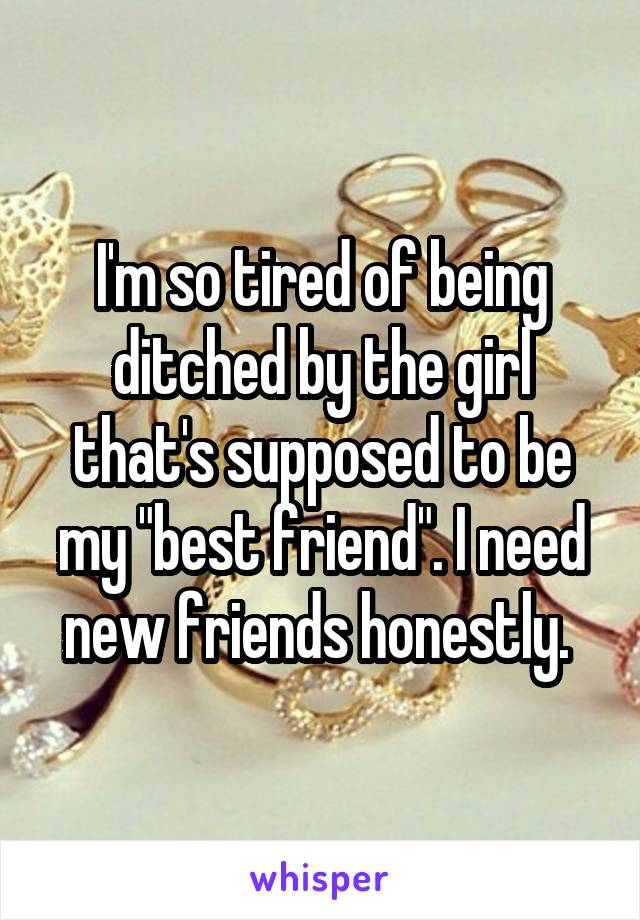 """I'm so tired of being ditched by the girl that's supposed to be my """"best friend"""". I need new friends honestly."""