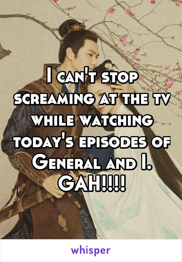 I can't stop screaming at the tv while watching today's episodes of General and I. GAH!!!!