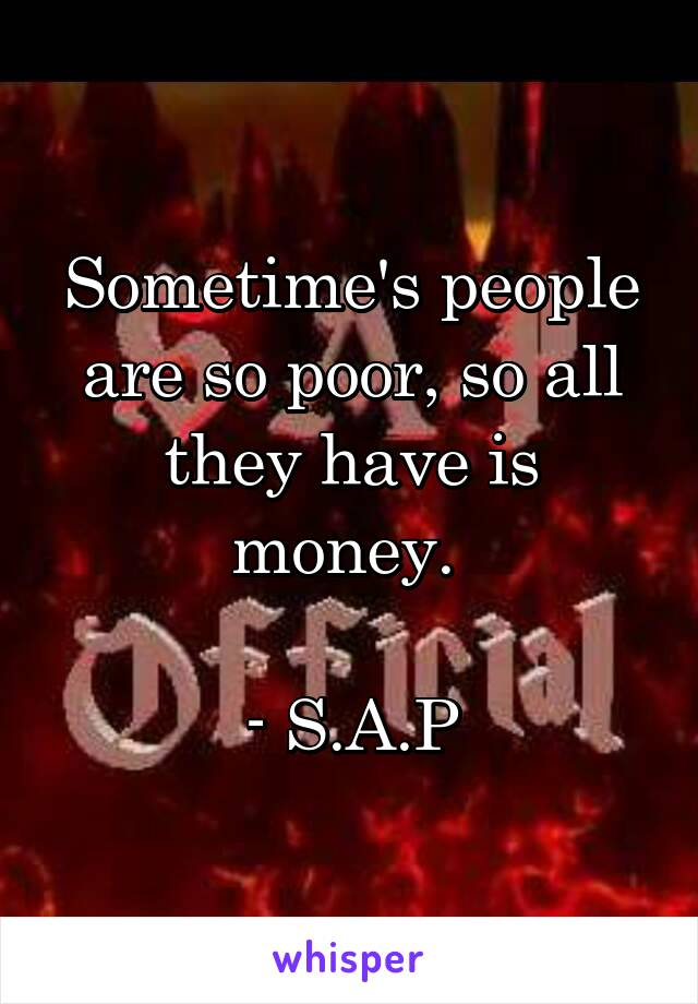 Sometime's people are so poor, so all they have is money.   - S.A.P