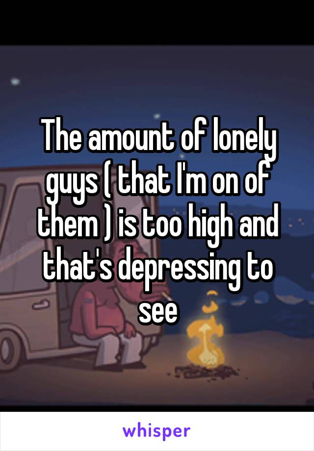 The amount of lonely guys ( that I'm on of them ) is too high and that's depressing to see
