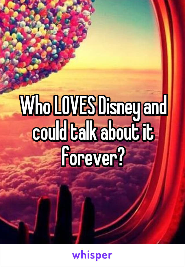 Who LOVES Disney and could talk about it forever?