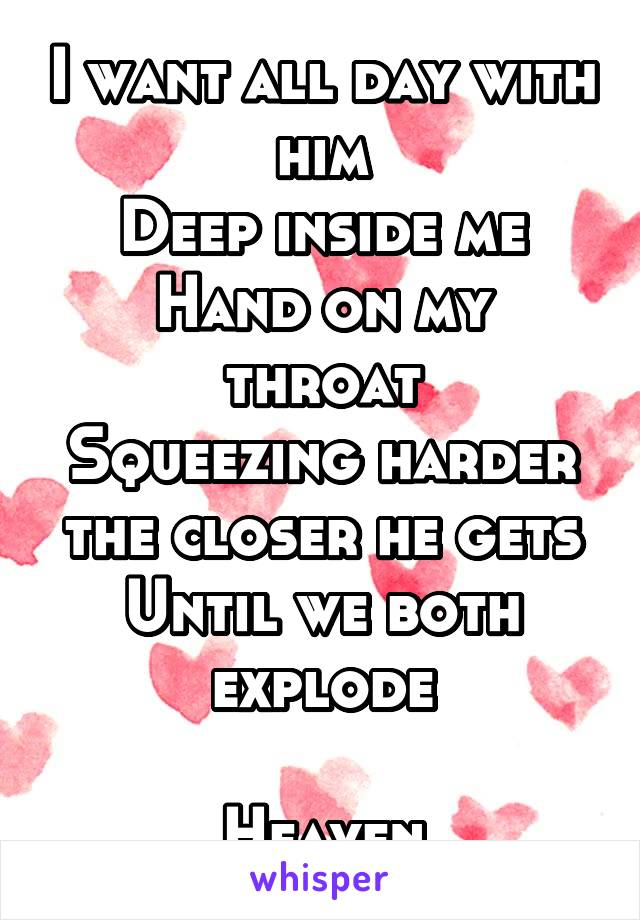 I want all day with him Deep inside me Hand on my throat Squeezing harder the closer he gets Until we both explode  Heaven