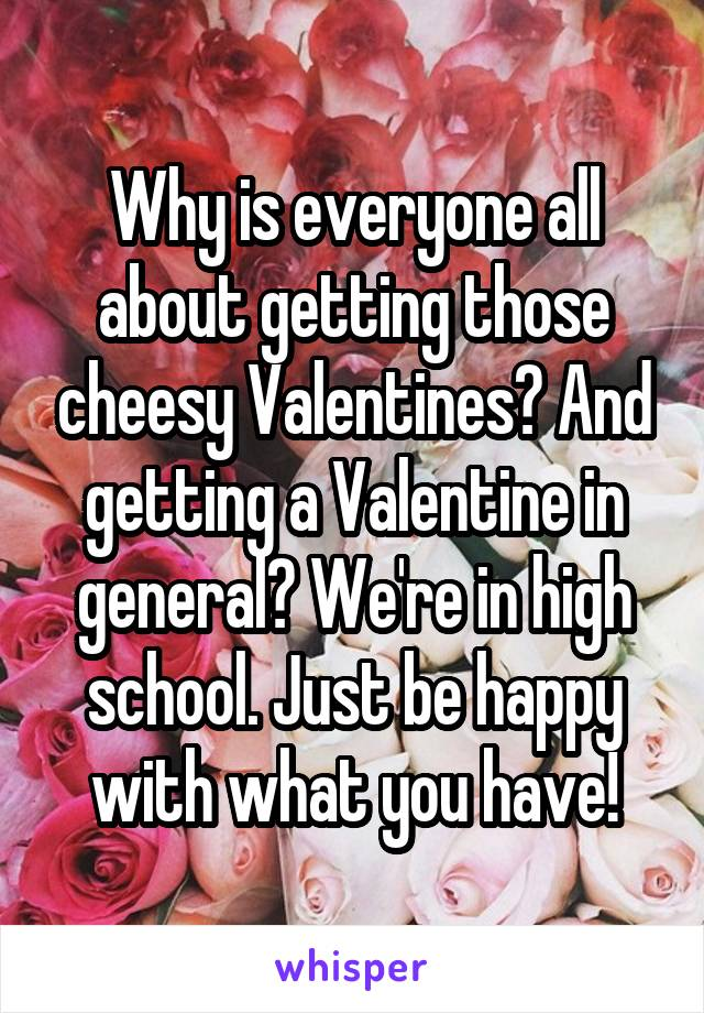 Why is everyone all about getting those cheesy Valentines? And getting a Valentine in general? We're in high school. Just be happy with what you have!