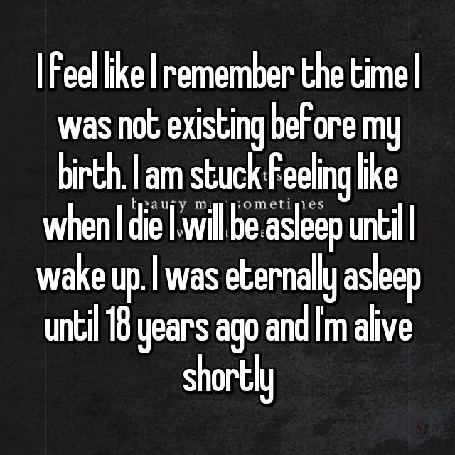 I feel like I remember the time I was not existing before my birth. I am stuck feeling like when I die I will be asleep until I wake up. I was eternally asleep until 18 years ago and I'm alive shortly