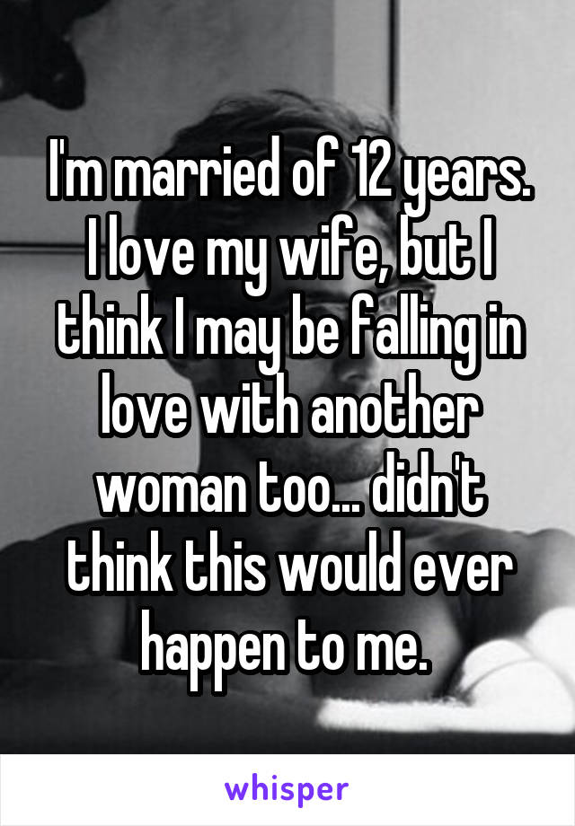 I'm married of 12 years. I love my wife, but I think I may be falling in love with another woman too... didn't think this would ever happen to me.