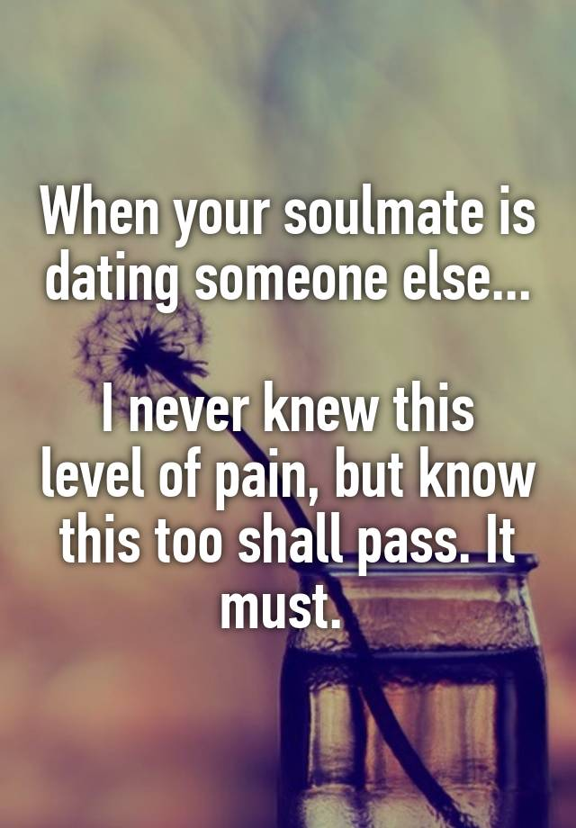 Soulmate dating someone else