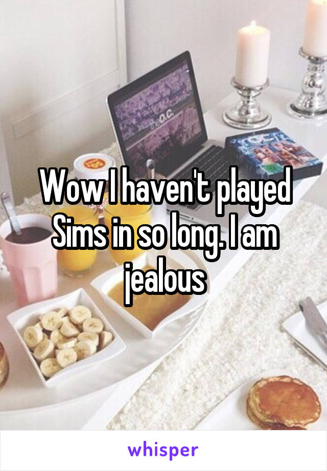 Wow I haven't played Sims in so long. I am jealous