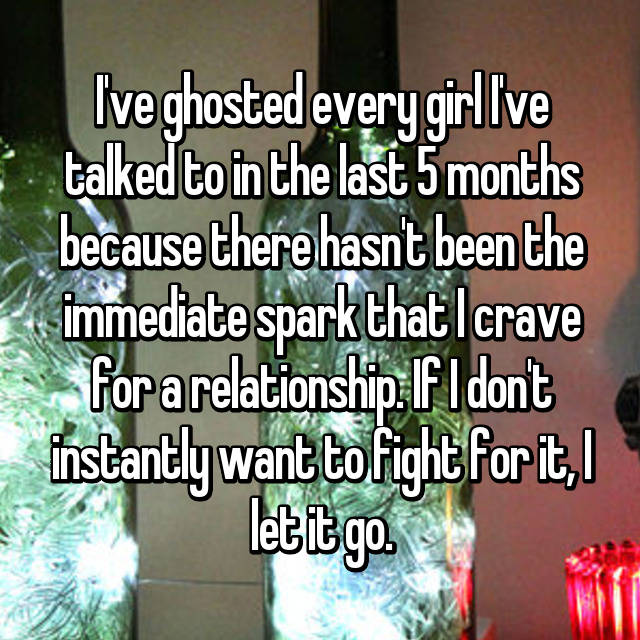 I've ghosted every girl I've talked to in the last 5 months because there hasn't been the immediate spark that I crave for a relationship. If I don't instantly want to fight for it, I let it go.