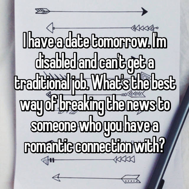 I have a date tomorrow. I'm disabled and can't get a traditional job. What's the best way of breaking the news to someone who you have a romantic connection with?
