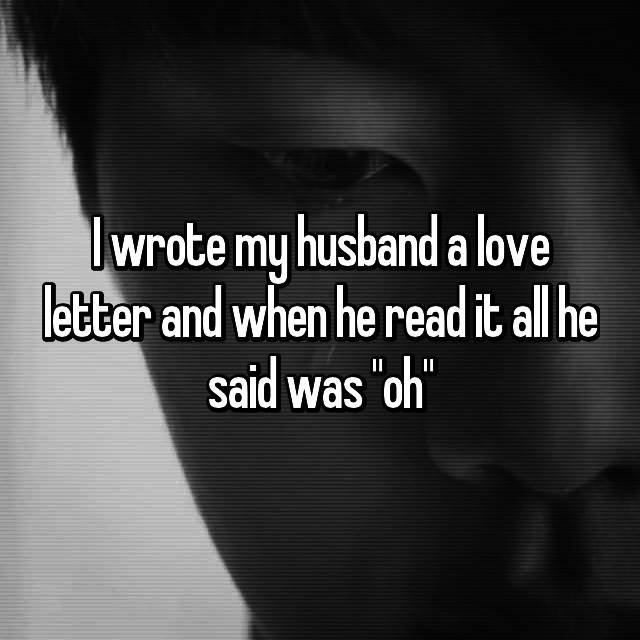 "I wrote my husband a love letter and when he read it all he said was ""oh"""