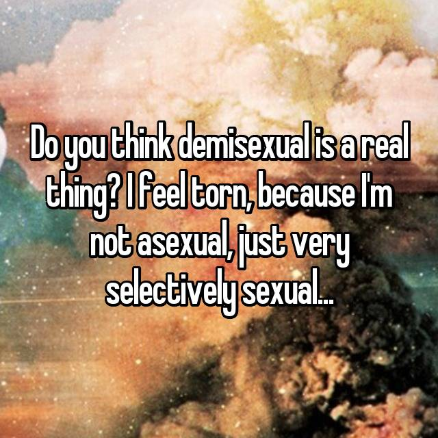 Do you think demisexual is a real thing? I feel torn, because I'm not asexual, just very selectively sexual...