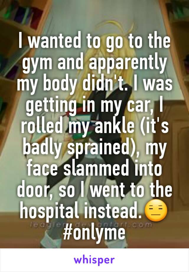 I wanted to go to the gym and apparently my body didn't. I was getting in my car, I rolled my ankle (it's badly sprained), my face slammed into door, so I went to the hospital instead.😑 #onlyme