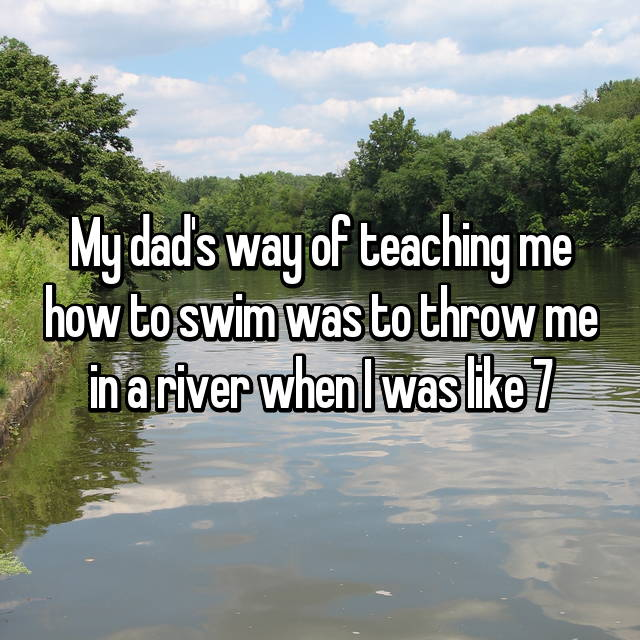 My dad's way of teaching me how to swim was to throw me in a river when I was like 7